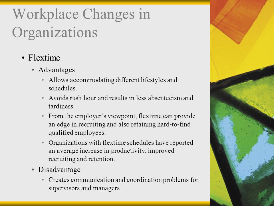8-24 Workplace Changes in Organizations Flextime Advantages Allows accommodating different lifestyles and schedules. Avoids rush hour and results in l