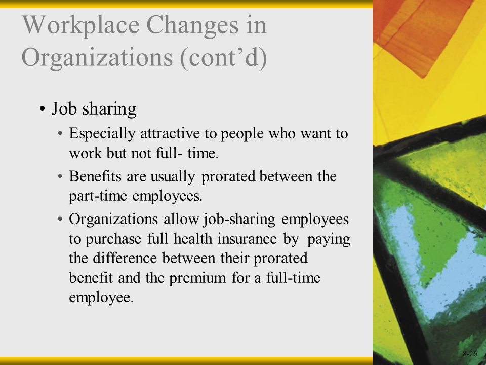 8-26 Workplace Changes in Organizations (contd) Job sharing Especially attractive to people who want to work but not full- time. Benefits are usually
