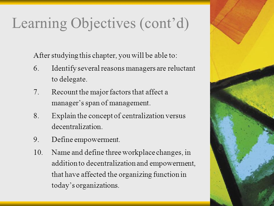 8-3 Learning Objectives (contd) After studying this chapter, you will be able to: 6.Identify several reasons managers are reluctant to delegate. 7.Rec