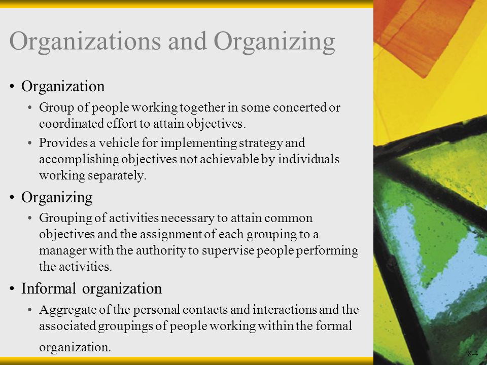 8-4 Organizations and Organizing Organization Group of people working together in some concerted or coordinated effort to attain objectives. Provides