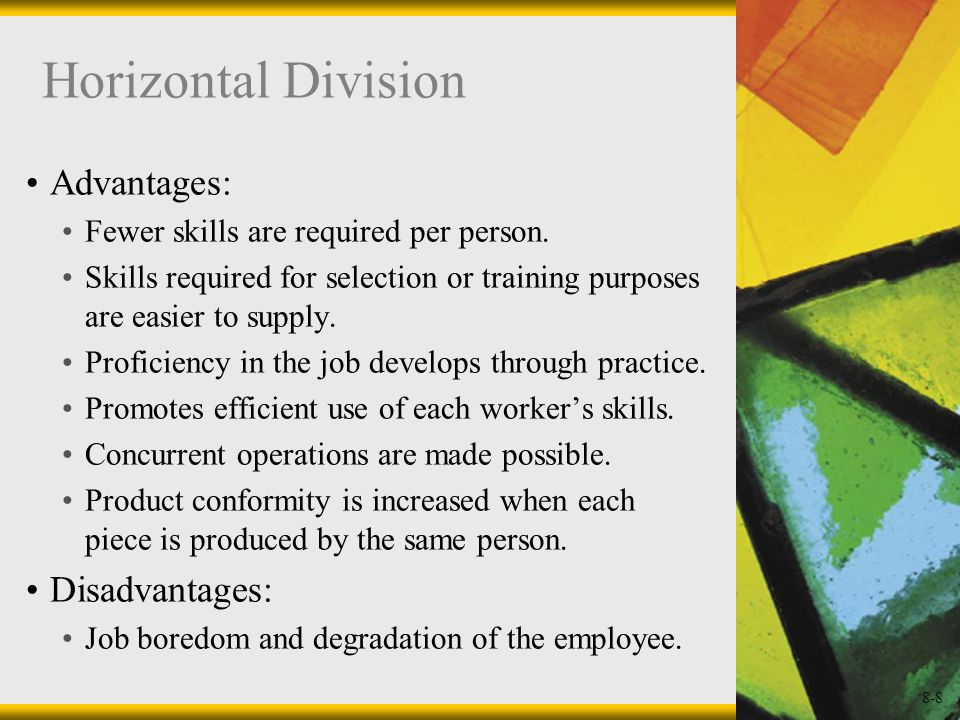 8-8 Horizontal Division Advantages: Fewer skills are required per person. Skills required for selection or training purposes are easier to supply. Pro