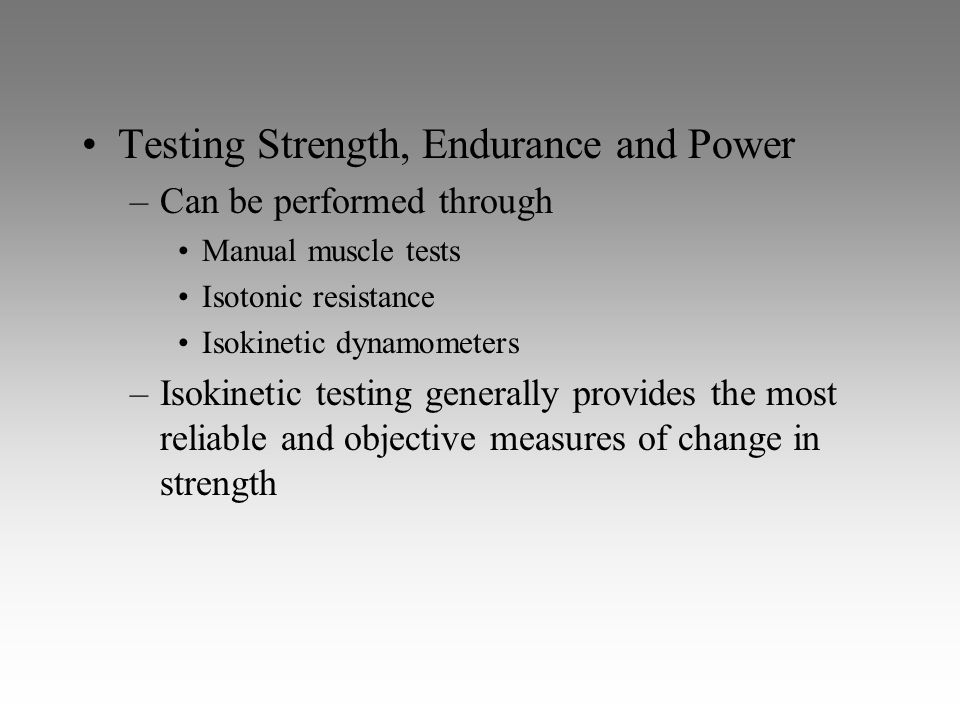 Testing Strength, Endurance and Power –Can be performed through Manual muscle tests Isotonic resistance Isokinetic dynamometers –Isokinetic testing ge