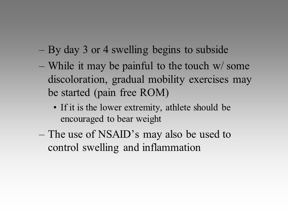 –By day 3 or 4 swelling begins to subside –While it may be painful to the touch w/ some discoloration, gradual mobility exercises may be started (pain