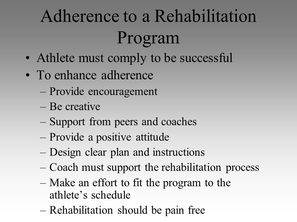 Adherence to a Rehabilitation Program Athlete must comply to be successful To enhance adherence –Provide encouragement –Be creative –Support from peer