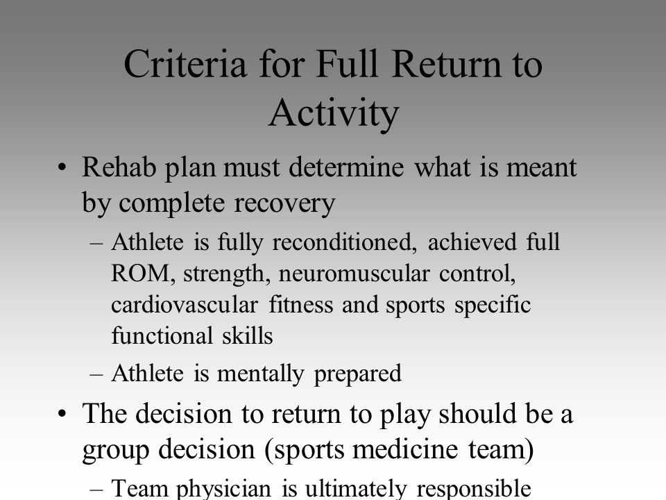 Criteria for Full Return to Activity Rehab plan must determine what is meant by complete recovery –Athlete is fully reconditioned, achieved full ROM,