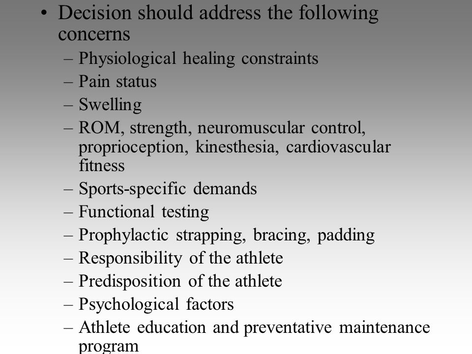 Decision should address the following concerns –Physiological healing constraints –Pain status –Swelling –ROM, strength, neuromuscular control, propri