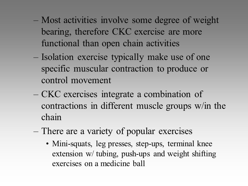 –Most activities involve some degree of weight bearing, therefore CKC exercise are more functional than open chain activities –Isolation exercise typi