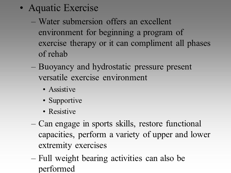Aquatic Exercise –Water submersion offers an excellent environment for beginning a program of exercise therapy or it can compliment all phases of reha