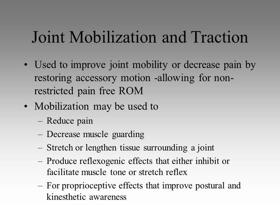 Joint Mobilization and Traction Used to improve joint mobility or decrease pain by restoring accessory motion -allowing for non- restricted pain free