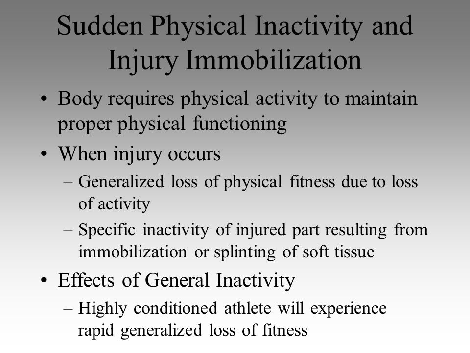 Sudden Physical Inactivity and Injury Immobilization Body requires physical activity to maintain proper physical functioning When injury occurs –Gener