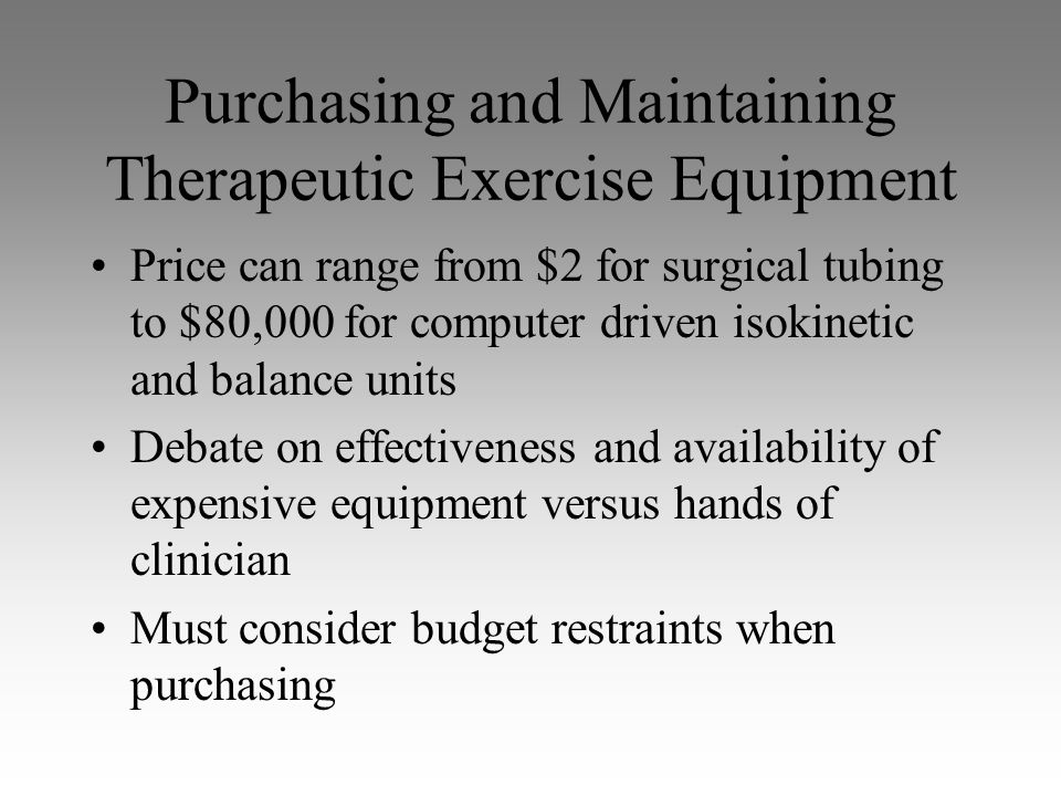 Purchasing and Maintaining Therapeutic Exercise Equipment Price can range from $2 for surgical tubing to $80,000 for computer driven isokinetic and ba