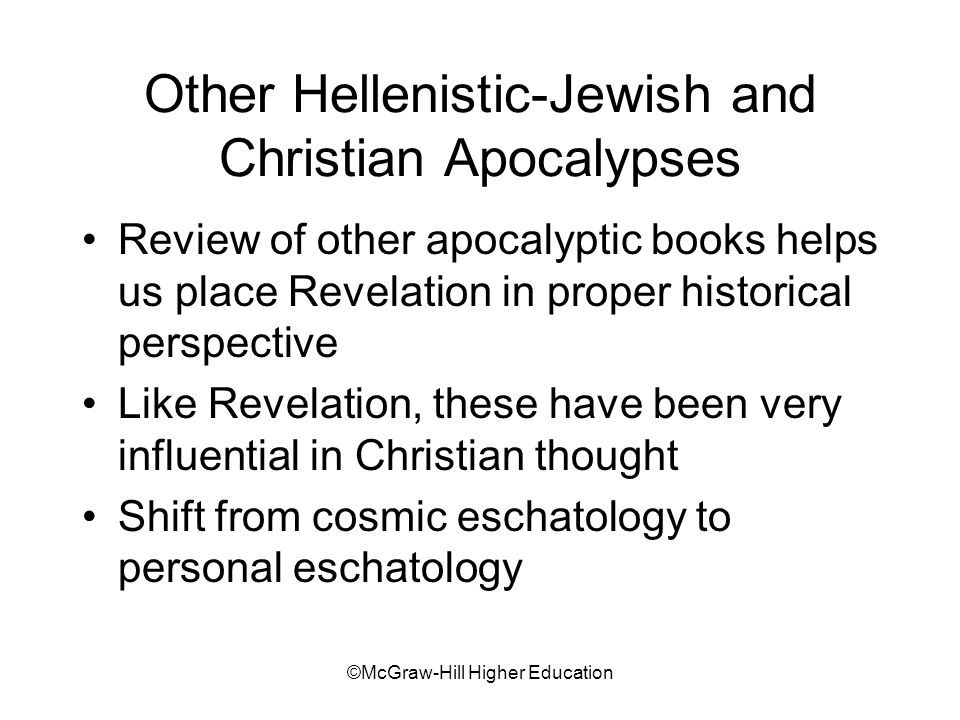©McGraw-Hill Higher Education Other Hellenistic-Jewish and Christian Apocalypses Review of other apocalyptic books helps us place Revelation in proper historical perspective Like Revelation, these have been very influential in Christian thought Shift from cosmic eschatology to personal eschatology