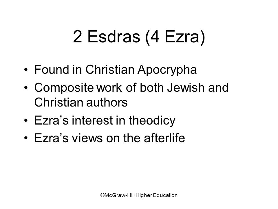 ©McGraw-Hill Higher Education 2 Esdras (4 Ezra) Found in Christian Apocrypha Composite work of both Jewish and Christian authors Ezras interest in theodicy Ezras views on the afterlife