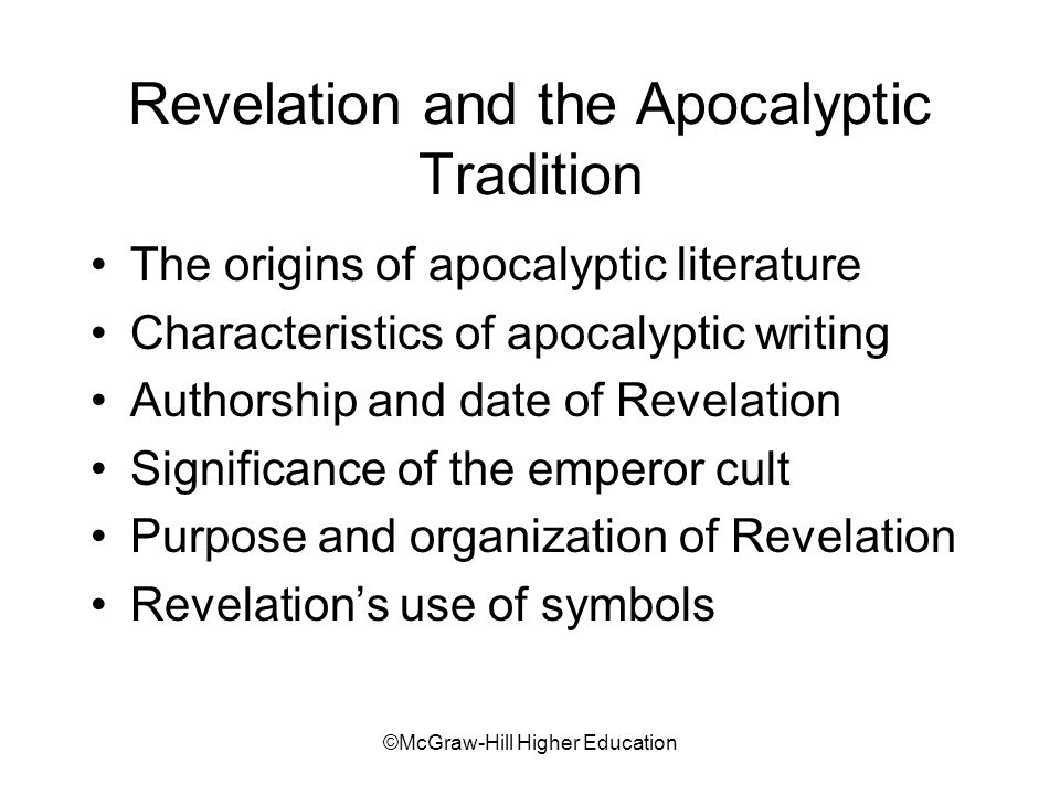 ©McGraw-Hill Higher Education Revelation and the Apocalyptic Tradition The origins of apocalyptic literature Characteristics of apocalyptic writing Authorship and date of Revelation Significance of the emperor cult Purpose and organization of Revelation Revelations use of symbols
