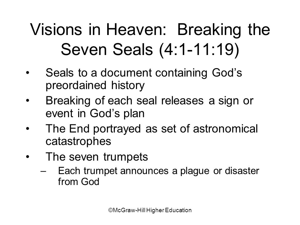 ©McGraw-Hill Higher Education Visions in Heaven: Breaking the Seven Seals (4:1-11:19) Seals to a document containing Gods preordained history Breaking of each seal releases a sign or event in Gods plan The End portrayed as set of astronomical catastrophes The seven trumpets –Each trumpet announces a plague or disaster from God