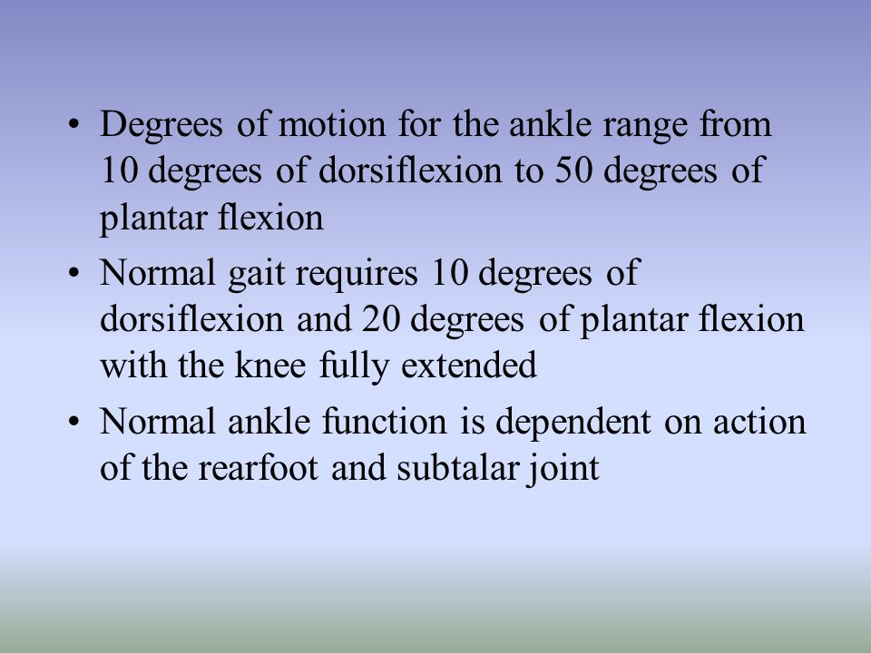 Degrees of motion for the ankle range from 10 degrees of dorsiflexion to 50 degrees of plantar flexion Normal gait requires 10 degrees of dorsiflexion