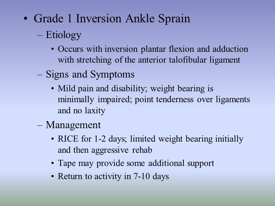 Grade 1 Inversion Ankle Sprain –Etiology Occurs with inversion plantar flexion and adduction with stretching of the anterior talofibular ligament –Sig