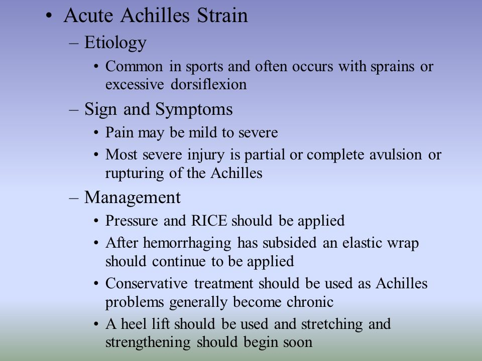 Acute Achilles Strain –Etiology Common in sports and often occurs with sprains or excessive dorsiflexion –Sign and Symptoms Pain may be mild to severe