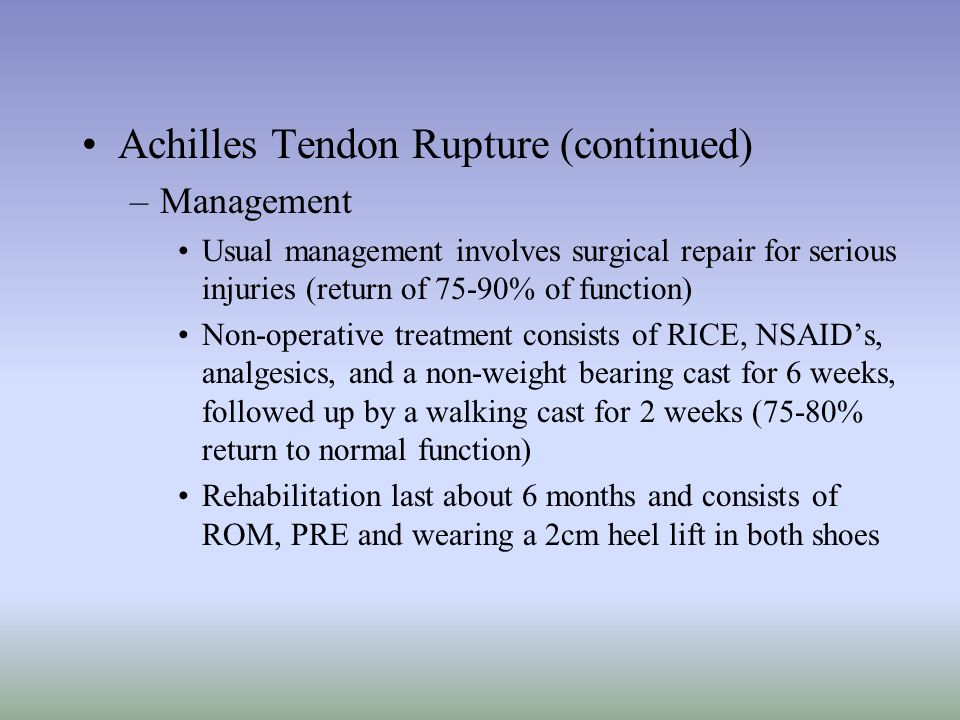 Achilles Tendon Rupture (continued) –Management Usual management involves surgical repair for serious injuries (return of 75-90% of function) Non-oper