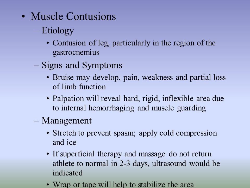 Muscle Contusions –Etiology Contusion of leg, particularly in the region of the gastrocnemius –Signs and Symptoms Bruise may develop, pain, weakness a