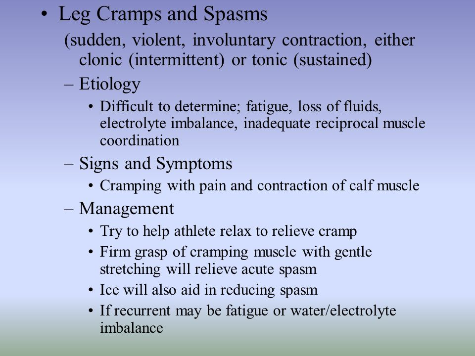 Leg Cramps and Spasms (sudden, violent, involuntary contraction, either clonic (intermittent) or tonic (sustained) –Etiology Difficult to determine; f