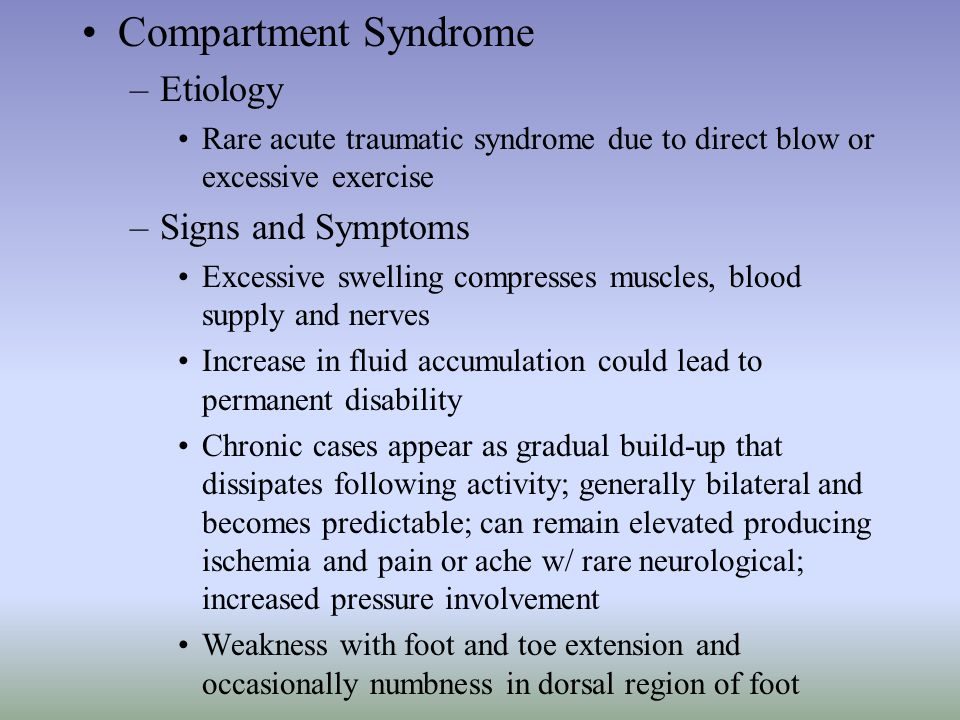Compartment Syndrome –Etiology Rare acute traumatic syndrome due to direct blow or excessive exercise –Signs and Symptoms Excessive swelling compresse