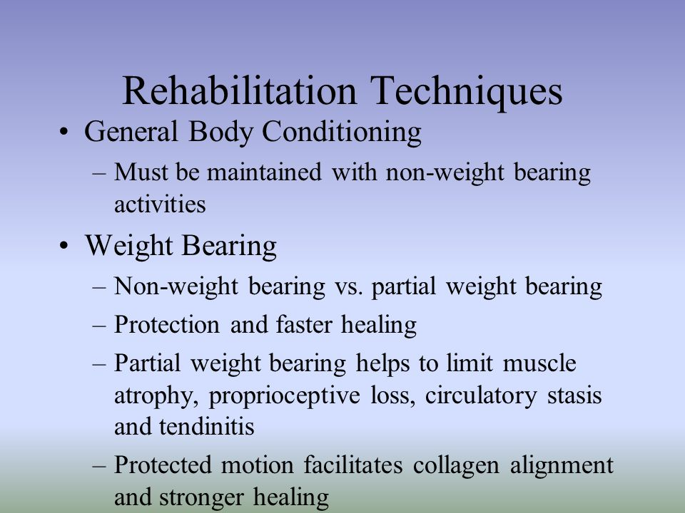 Rehabilitation Techniques General Body Conditioning –Must be maintained with non-weight bearing activities Weight Bearing –Non-weight bearing vs. part