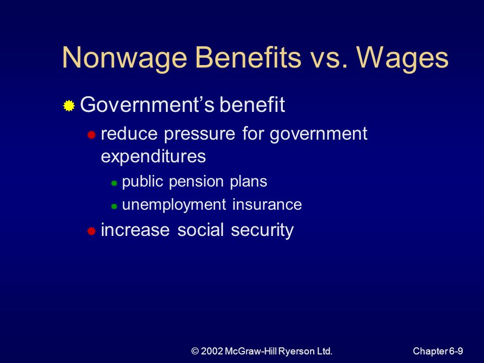 © 2002 McGraw-Hill Ryerson Ltd.Chapter 6-9 Nonwage Benefits vs. Wages Governments benefit reduce pressure for government expenditures public pension p
