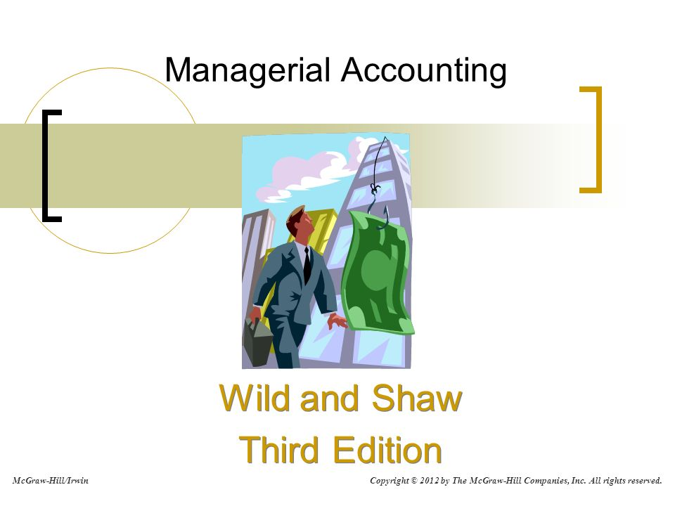 Managerial Accounting Wild and Shaw Third Edition Wild and Shaw Third Edition McGraw-Hill/Irwin Copyright © 2012 by The McGraw-Hill Companies, Inc. Al