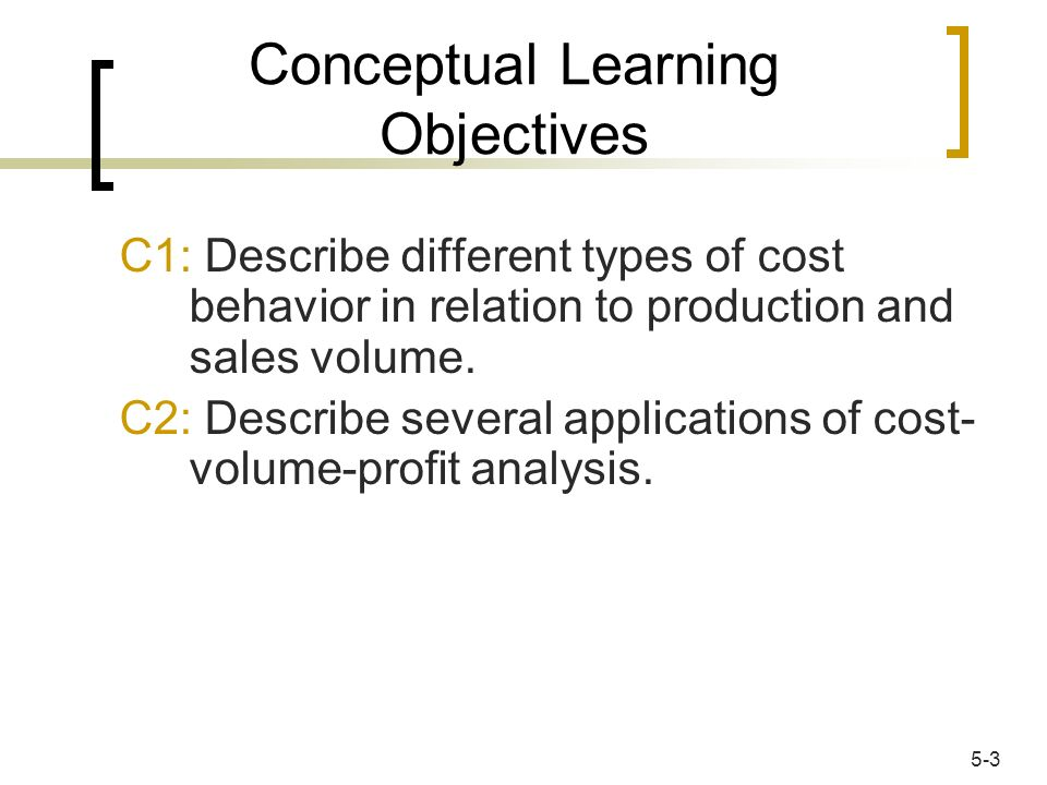 Conceptual Learning Objectives C1: Describe different types of cost behavior in relation to production and sales volume. C2: Describe several applicat