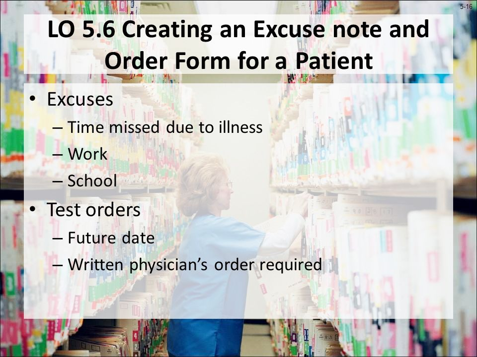 5-16 LO 5.6 Creating an Excuse note and Order Form for a Patient Excuses – Time missed due to illness – Work – School Test orders – Future date – Written physicians order required