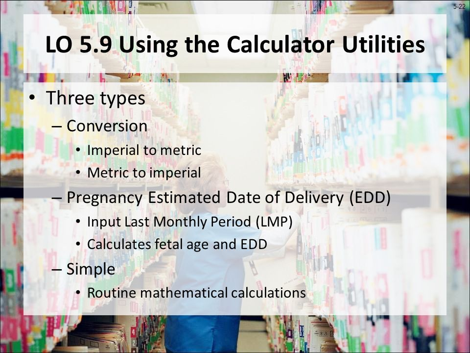 5-22 LO 5.9 Using the Calculator Utilities Three types – Conversion Imperial to metric Metric to imperial – Pregnancy Estimated Date of Delivery (EDD) Input Last Monthly Period (LMP) Calculates fetal age and EDD – Simple Routine mathematical calculations