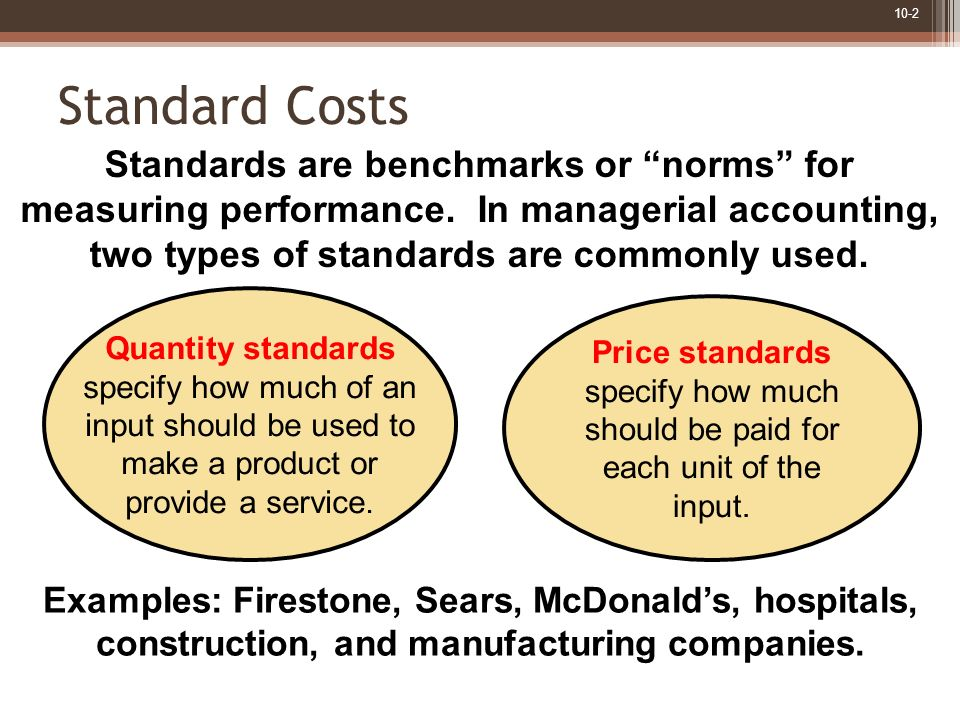 10-2 Standard Costs Standards are benchmarks or norms for measuring performance. In managerial accounting, two types of standards are commonly used. Q