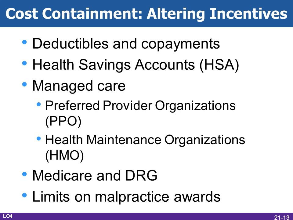 Cost Containment: Altering Incentives Deductibles and copayments Health Savings Accounts (HSA) Managed care Preferred Provider Organizations (PPO) Health Maintenance Organizations (HMO) Medicare and DRG Limits on malpractice awards LO