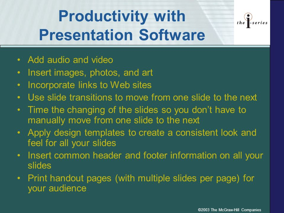 ©2003 The McGraw-Hill Companies Productivity with Presentation Software Add audio and video Insert images, photos, and art Incorporate links to Web sites Use slide transitions to move from one slide to the next Time the changing of the slides so you dont have to manually move from one slide to the next Apply design templates to create a consistent look and feel for all your slides Insert common header and footer information on all your slides Print handout pages (with multiple slides per page) for your audience