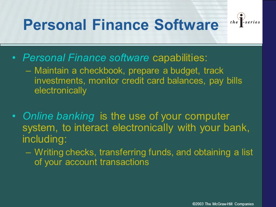©2003 The McGraw-Hill Companies Personal Finance Software Personal Finance software capabilities: –Maintain a checkbook, prepare a budget, track investments, monitor credit card balances, pay bills electronically Online banking is the use of your computer system, to interact electronically with your bank, including: –Writing checks, transferring funds, and obtaining a list of your account transactions