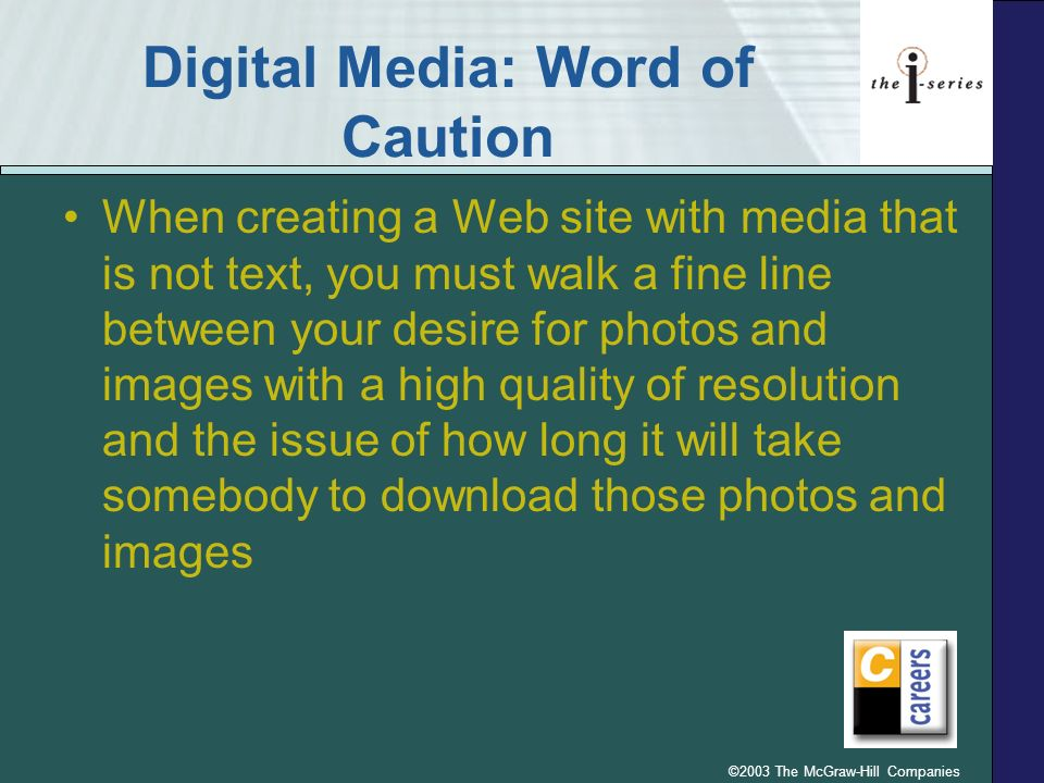 ©2003 The McGraw-Hill Companies Digital Media: Word of Caution When creating a Web site with media that is not text, you must walk a fine line between your desire for photos and images with a high quality of resolution and the issue of how long it will take somebody to download those photos and images