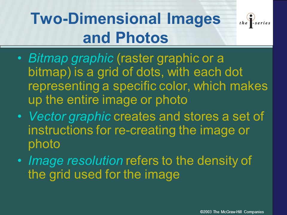 ©2003 The McGraw-Hill Companies Two-Dimensional Images and Photos Bitmap graphic (raster graphic or a bitmap) is a grid of dots, with each dot represe