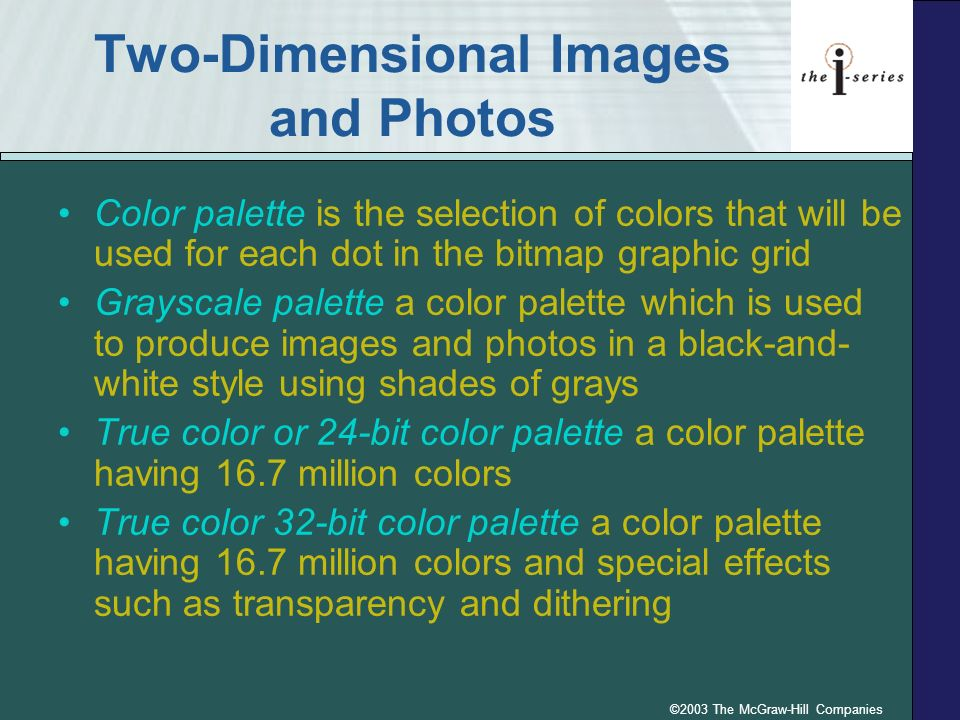 ©2003 The McGraw-Hill Companies Two-Dimensional Images and Photos Color palette is the selection of colors that will be used for each dot in the bitmap graphic grid Grayscale palette a color palette which is used to produce images and photos in a black-and- white style using shades of grays True color or 24-bit color palette a color palette having 16.7 million colors True color 32-bit color palette a color palette having 16.7 million colors and special effects such as transparency and dithering