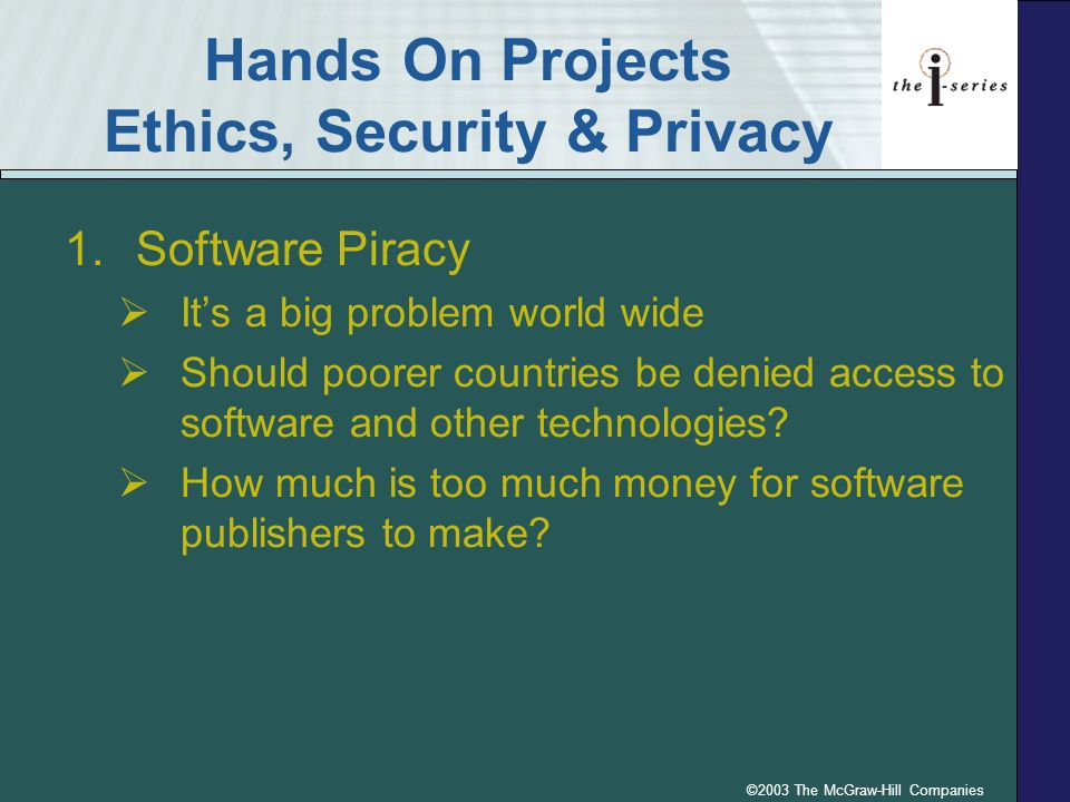 ©2003 The McGraw-Hill Companies Hands On Projects Ethics, Security & Privacy 1.Software Piracy Its a big problem world wide Should poorer countries be
