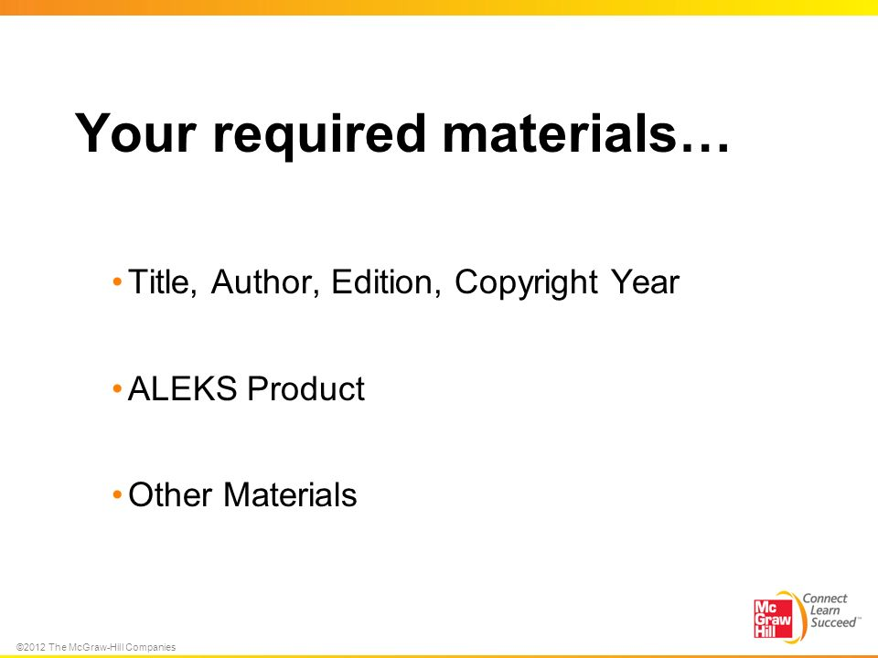 ©2012 The McGraw-Hill Companies Your required materials… Title, Author, Edition, Copyright Year ALEKS Product Other Materials