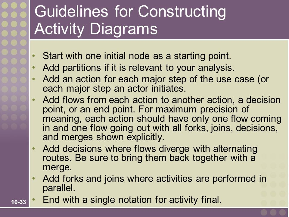 10-33 Guidelines for Constructing Activity Diagrams Start with one initial node as a starting point. Add partitions if it is relevant to your analysis