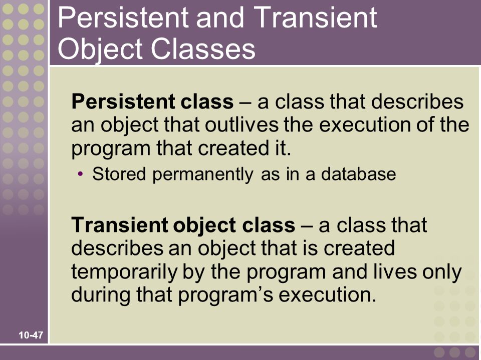 10-47 Persistent and Transient Object Classes Persistent class – a class that describes an object that outlives the execution of the program that crea