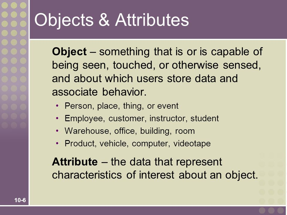 10-7 Objects & Object Instances Object instance – each specific person, place, thing, or event, as well as the values for the attributes of that object.