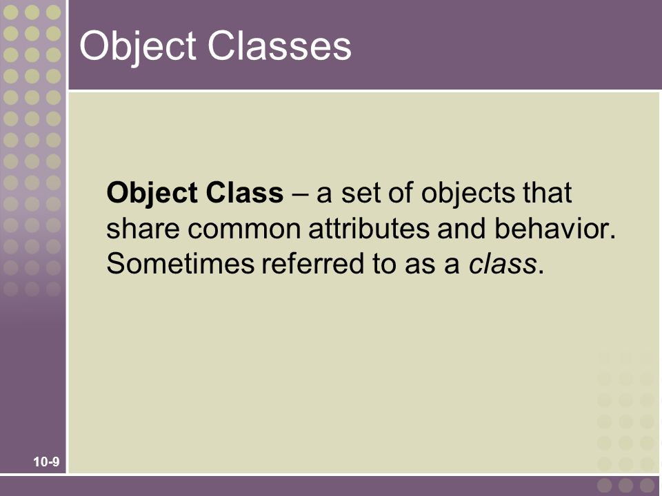 10-9 Object Classes Object Class – a set of objects that share common attributes and behavior. Sometimes referred to as a class.