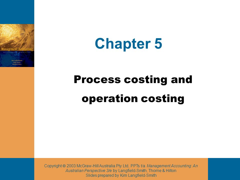 Copyright 2003 McGraw-Hill Australia Pty Ltd, PPTs t/a Management Accounting: An Australian Perspective 3/e by Langfield-Smith, Thorne & Hilton Slides prepared by Kim Langfield-Smith Chapter 5 Process costing and operation costing