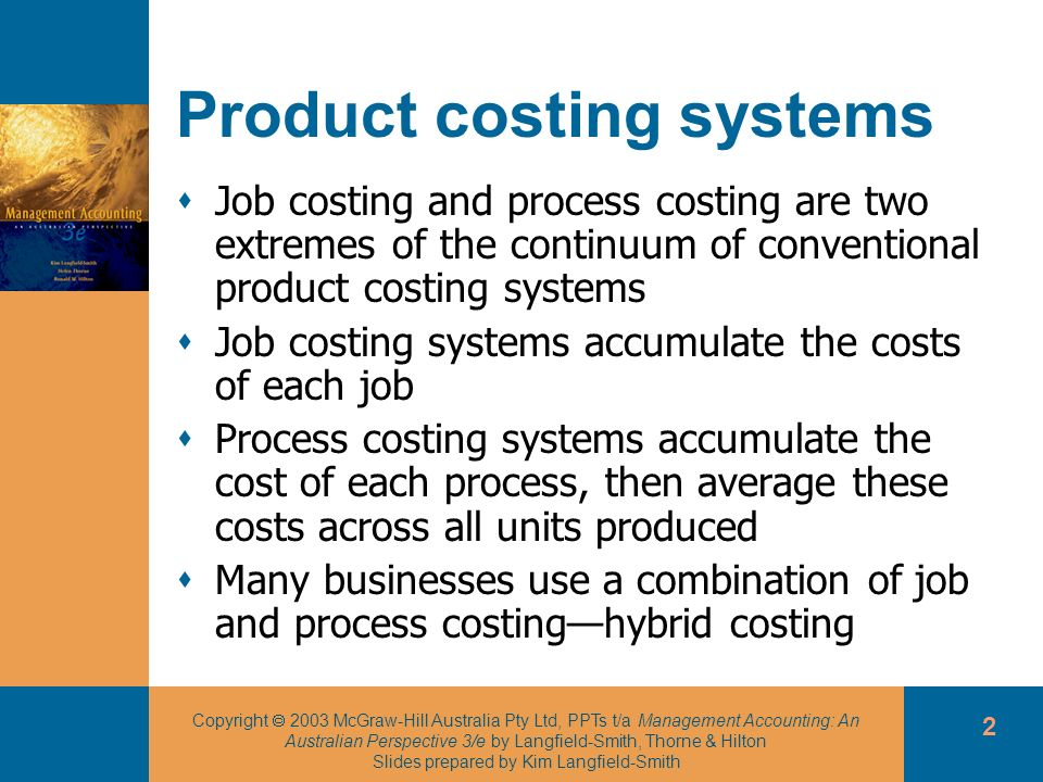 Copyright 2003 McGraw-Hill Australia Pty Ltd, PPTs t/a Management Accounting: An Australian Perspective 3/e by Langfield-Smith, Thorne & Hilton Slides prepared by Kim Langfield-Smith 2 Product costing systems Job costing and process costing are two extremes of the continuum of conventional product costing systems Job costing systems accumulate the costs of each job Process costing systems accumulate the cost of each process, then average these costs across all units produced Many businesses use a combination of job and process costinghybrid costing