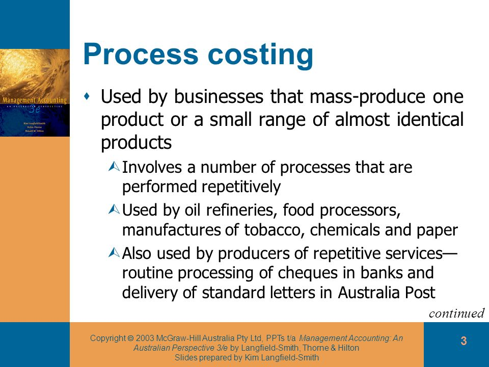 Copyright 2003 McGraw-Hill Australia Pty Ltd, PPTs t/a Management Accounting: An Australian Perspective 3/e by Langfield-Smith, Thorne & Hilton Slides prepared by Kim Langfield-Smith 24 Process costing and spoilage Spoilage is accounted for depending on whether it is normal or abnormal Normal spoilage: inherent in the production process and occurs even under efficient operating conditions ÙIncluded as part of the cost of good units completed Abnormal spoilage: should not occur under efficient operating conditions ÙCost of abnormal spoilage are expensed