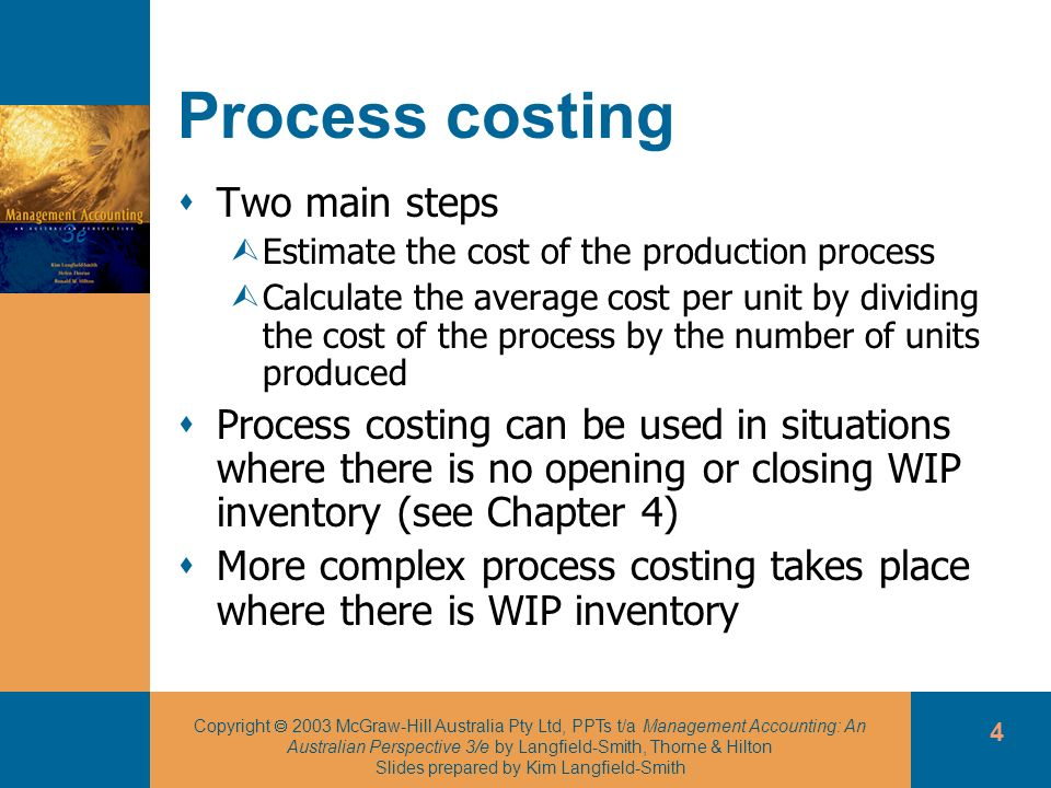 Copyright 2003 McGraw-Hill Australia Pty Ltd, PPTs t/a Management Accounting: An Australian Perspective 3/e by Langfield-Smith, Thorne & Hilton Slides prepared by Kim Langfield-Smith 4 Process costing Two main steps ÙEstimate the cost of the production process ÙCalculate the average cost per unit by dividing the cost of the process by the number of units produced Process costing can be used in situations where there is no opening or closing WIP inventory (see Chapter 4) More complex process costing takes place where there is WIP inventory
