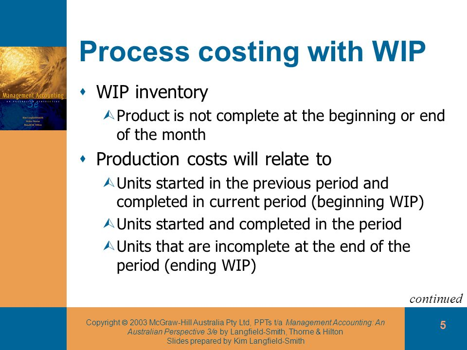 Copyright 2003 McGraw-Hill Australia Pty Ltd, PPTs t/a Management Accounting: An Australian Perspective 3/e by Langfield-Smith, Thorne & Hilton Slides prepared by Kim Langfield-Smith 5 Process costing with WIP WIP inventory ÙProduct is not complete at the beginning or end of the month Production costs will relate to ÙUnits started in the previous period and completed in current period (beginning WIP) ÙUnits started and completed in the period ÙUnits that are incomplete at the end of the period (ending WIP) continued
